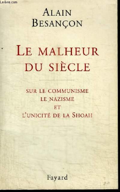LE MALHEUR DU SIECLE - SUR LE COMMUNISME, LE NAZISME ET L'UNICITE DE LA SHOAH
