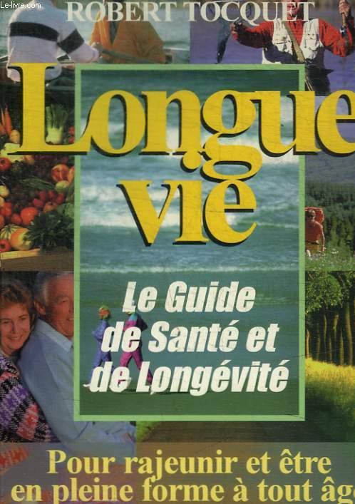 LONGUE VIE - LE GUIDE DE SANTE ET DE LONGEVITE - POUR RAJEUNIR ET ETRE EN PLEINE FORME A TOUT AGE
