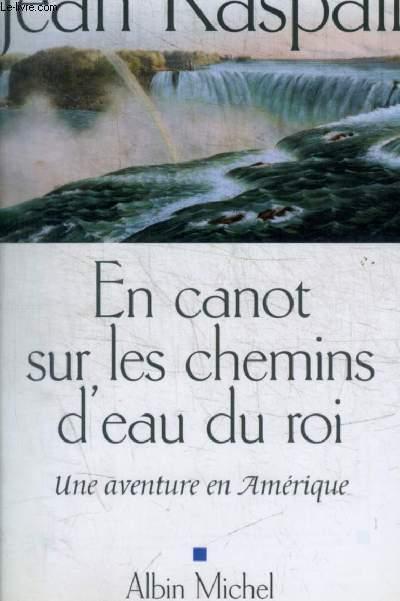 EN CANOT SUR LES CHEMINS D EAU DU ROI - UNE AVENTURE EN AMERIQUE