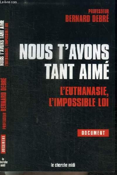 NOUS T'AVONS TANT AIME - L'EUTHANASIE, L'IMPOSSIBLE LOI