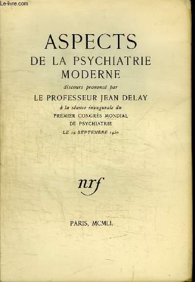 ASPECTS DE LA PSYCHIATRIE MODERNE - DISCOURS PRONONCE PAR LE PROFESSEUR JEAN DELAY A LA SEANCE INAUGURALE DU PREMIER CONGRES MONDIAL DE PSYCHIATRIE LE 19 SEPTEMBRE 1950