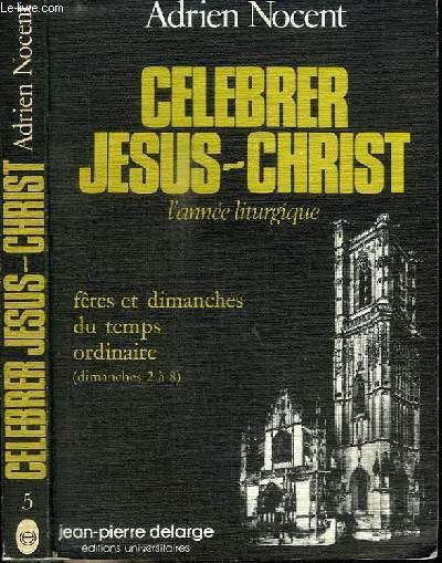 CELEBRER JESUS-CHRIST - L'ANNEE LITURGIQUE - FETES ET DIMANCHES DU TEMPS ORDINAIRE (DIMANCHES 2 A 8) - N°5