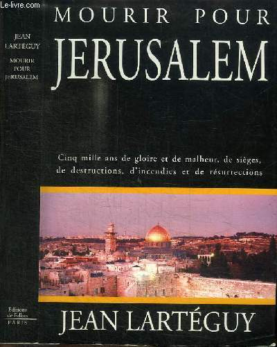 MOURIR POUR JERUSALEM - CINQ MILLE AND DE GLOIRE ET DE MALHEUR, DE SIEGES, DE DESTRUCTIONS, D'INCENDIES ET DE RESURRECTIONS