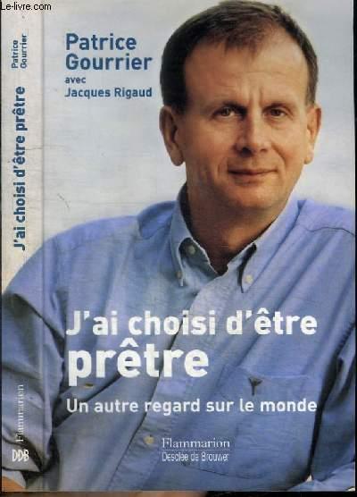 J'AI CHOISI D'ETRE PRETRE - UN AUTRE REGARD SUR LE MONDE - ENTRETIENS AVEC JACQUES RIGAUD