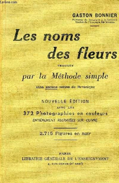 LES NOMS DES FLEURS TROUVES PAR LA METHODE SIMPLE SANS AUCUNE NOTION DE BOTANIQUE - NOUVELLE EDITION REVUE ET CORRIGEE.