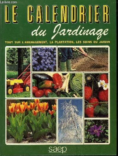 LE CALENDRIER DU JARDINAGE - TOUT SUR L'AMENAGEMENT, LA PLANTATION, LES SOINS DU JARDIN