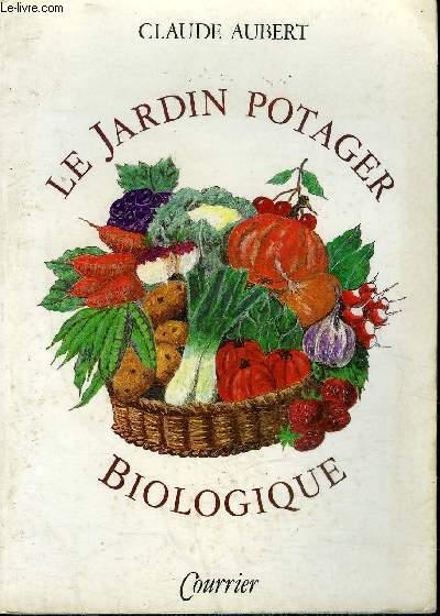 LE JARDIN POTAGER BIOLOGIQUE OU COMMENT CULTIVER SON JARDIN SANS ENGRAIS CHIMIQUES ET SANS TRAITEMENTS TOXIQUES - 3E EDITION.