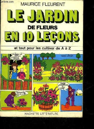 LE JARDIN DE FLEURS EN 10 LECONS ET TOUT POUR LES CULTIVEZ DE A à Z.