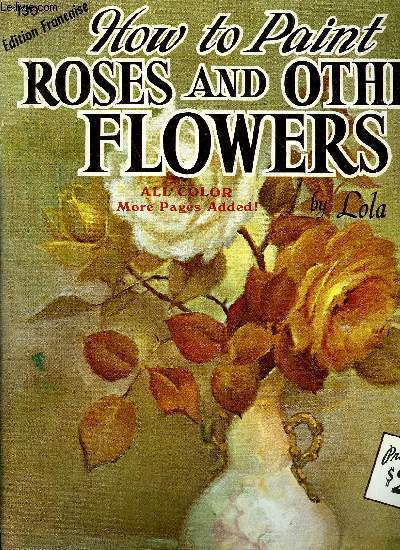 HOW TO PAINT ROSES AND OTHER FLOWERS - EDITION FRANCAISE