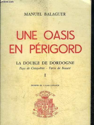 UNE OASIS EN PERIGORD - LA DOUBLE DE DORDOGNE PAYS DE CONQUETE TERRE DE BEAUTE TOME 1.