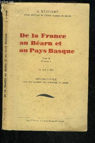 DE LA FRANCE AU BEARN ET AU PAYS BASQUE - TOME III FASCICULE 1 - DE 1815 A 1852 HISTOIRE LOCALE DANS SES RAPPORTS AVEC L'HISTOIRE DE FRANCE