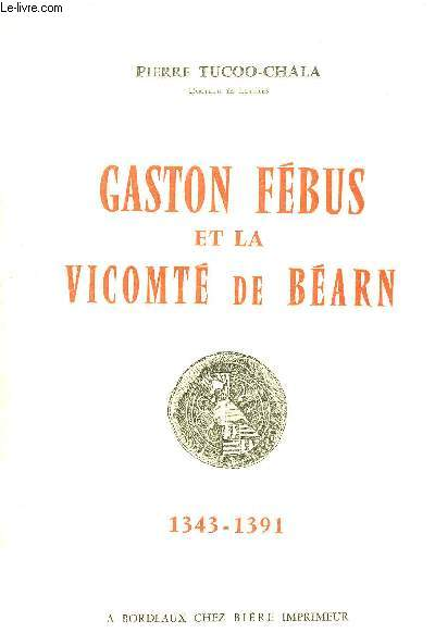 GASTON FEBUS ET LE VICOMTE DE BEARN 1343-1391 + HOMMAGE DE L'AUTEUR.