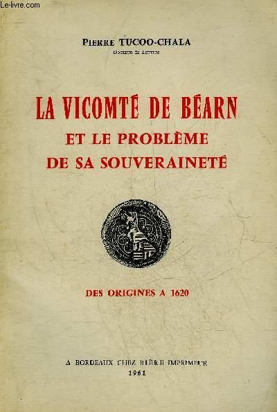 LA VICOMTE DE BEARN ET LE PROBLEME DE SA SOUVERAINETE DES ORIGINES A 1620.