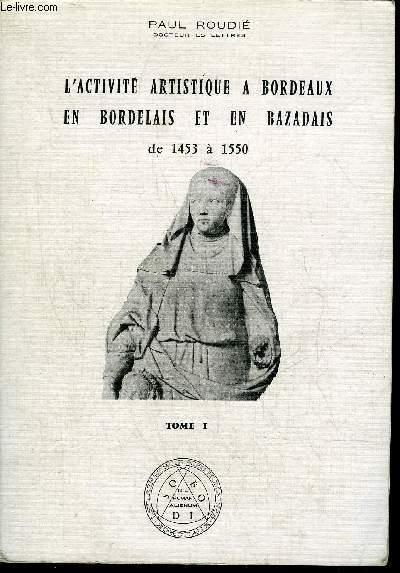 L'ACTIVITE ARTISTIQUE A BORDEAUX EN BORDELAIS ET EN BAZADAIS DE 1453 A 1550 - TOME 1 .