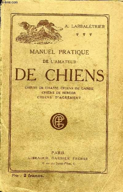 MANUEL PRATIQUE DE L'AMATEUR DE CHIENS DE CHASSE CHIENS DE GARDE CHIENS DE BERGER CHIENS D'AGREMENT.