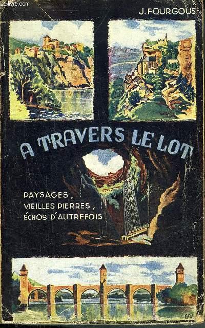 A TRAVERS LE LOT PAYSAGES VIEILLES PIERRES ECHOS D'AUTREFOIS - 2E EDITION REVUE ET AUGMENTEE.