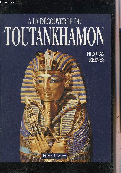 A LA DECOUVERTE DE TOUTANKHAMON - LE ROI LA TOMBE LE TRESOR ROYAL.