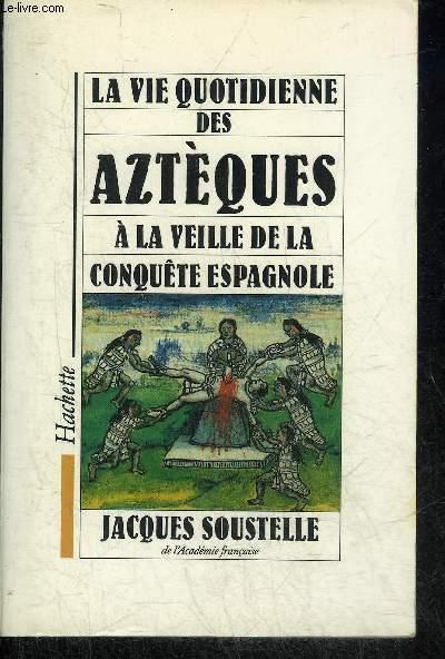 LA VIE QUOTIDIENNE DES AZTEQUES A LA VEILLE DE LA CONQUETE ESPAGNOLE.