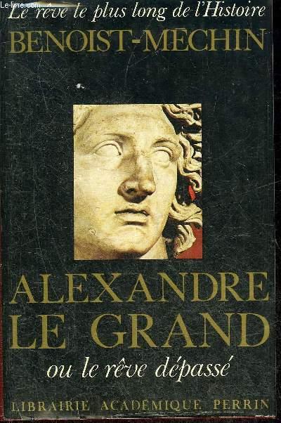 ALEXANDRE LE GRAND OU LE REVE DEPASSE (356-323 AVANT JESUS CHRIST).