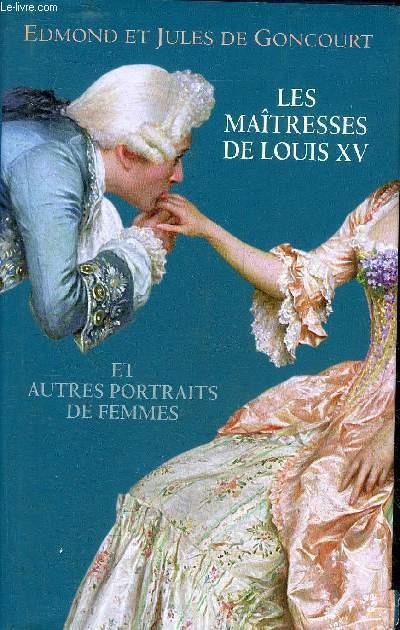 LES MAITRESSES DE LOUIS XV ET AUTRES PORTRAITS DE FEMMES - LA DUCHESSE DE CHATEAUROUX ET SES SOEURS - MADAME DE POMPADOUR - LA DU BARRY - SOPHIE ARNOULD - HISTOIRE DE MARIE ANTOINETTE.