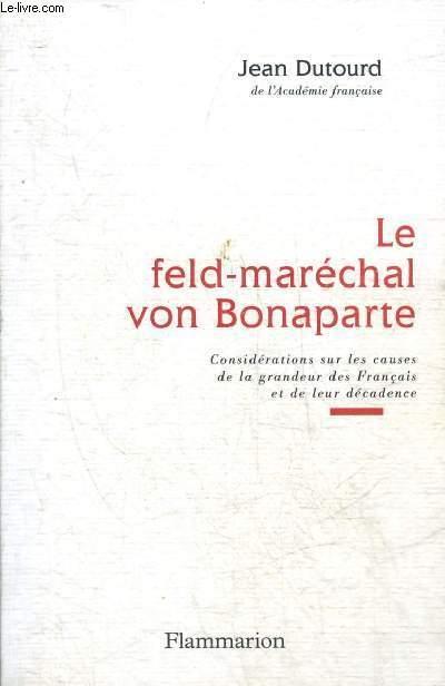 LE FELD-MARECHAL VON BONAPARTE - CONSIDERATIONS SUR LES CAUSES DE LA GRANDEUR DES FRANCAIS ET DE LEUR DECADENCE.