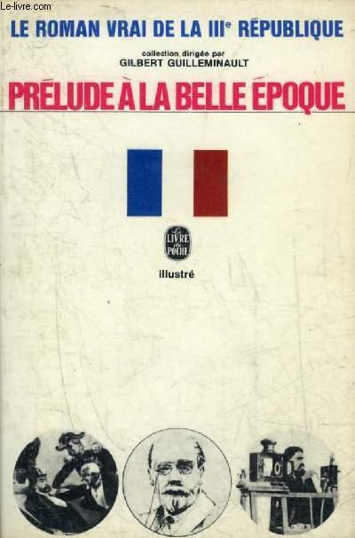 PRELUDE A LA BELLE EPOQUE - COLLECTION LE ROMAN VRAI DE LA IIIE REPUBLIQUE.