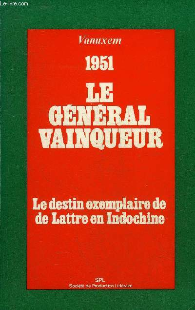 1951 LE GENERAL VAINQUEUR LE DESTIN EXEMPLAIRE DE DE LATTRE EN INDOCHINE.