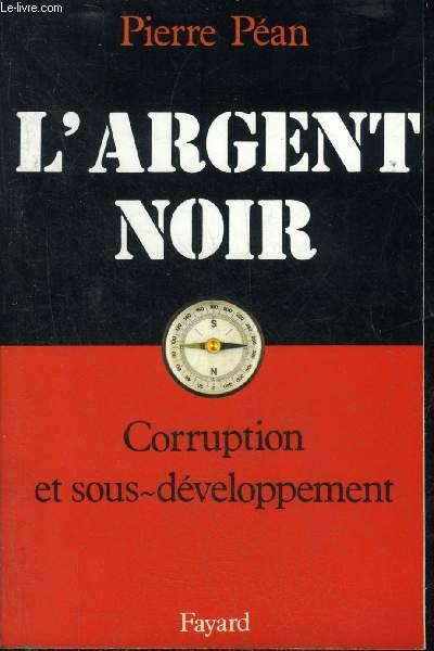 L'ARGENT NOIR CORRUPTION ET SOUS DEVELOPPEMENT.