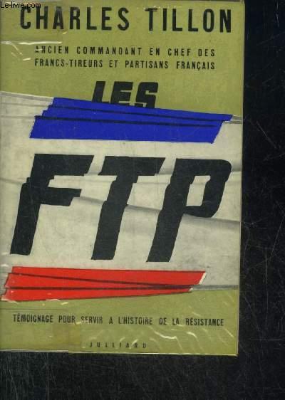 LES F.T.P. TEMOIGNAGE POUR SERVIR A L'HISTOIRE DE LA RESISTANCE.