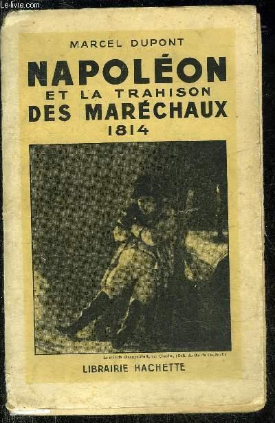 NAPOLEON ET LA TRAHISON DES MARECHAUX 1814 .