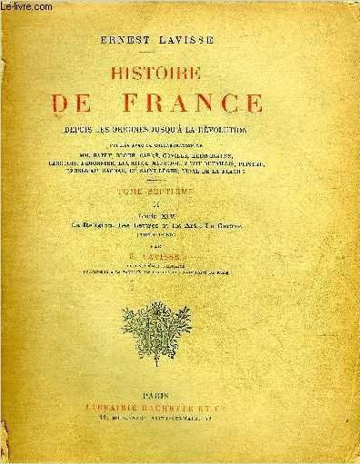 HISTOIRE DE FRANCE DEPUIS LES ORIGINES JUSQU' A LA REVOLUTION - TOME SEPTIEME DEUXIEME PARTIE : LOUIS XIV LA RELIGION LES LETTRES ET LES ARTS LA GUERRE 1643-1685.