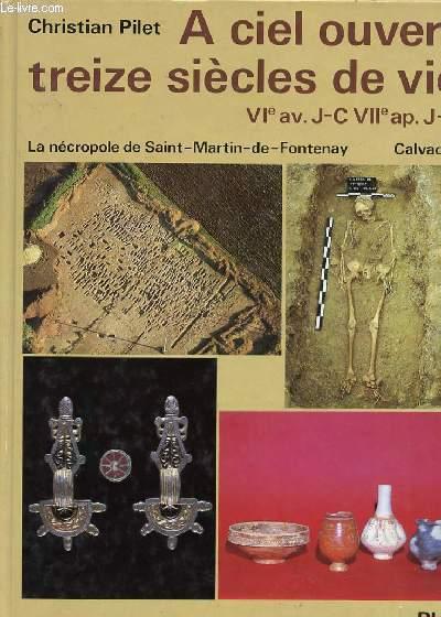A CIEL OUVERT - TREIZE SIECLES DE VIE - VIè SIECLE AV. J.C. - VIIè SIECLE AP. JC. - LA NECROPOLE DE SAINT-MARTIN-DE-FONTENAY.