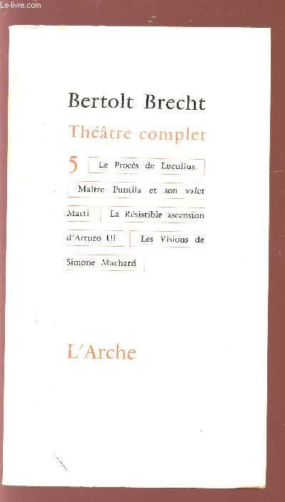 THEATRE COMPLET TOME 5 - LE PROCES DE LUCULLUS - MAITRE PUNTILA ET SON VALET MATTI - LA RESISTIBLE ASCENSION D'ARTURO UI - LES VISIONS DE SIMONEMACHARD.