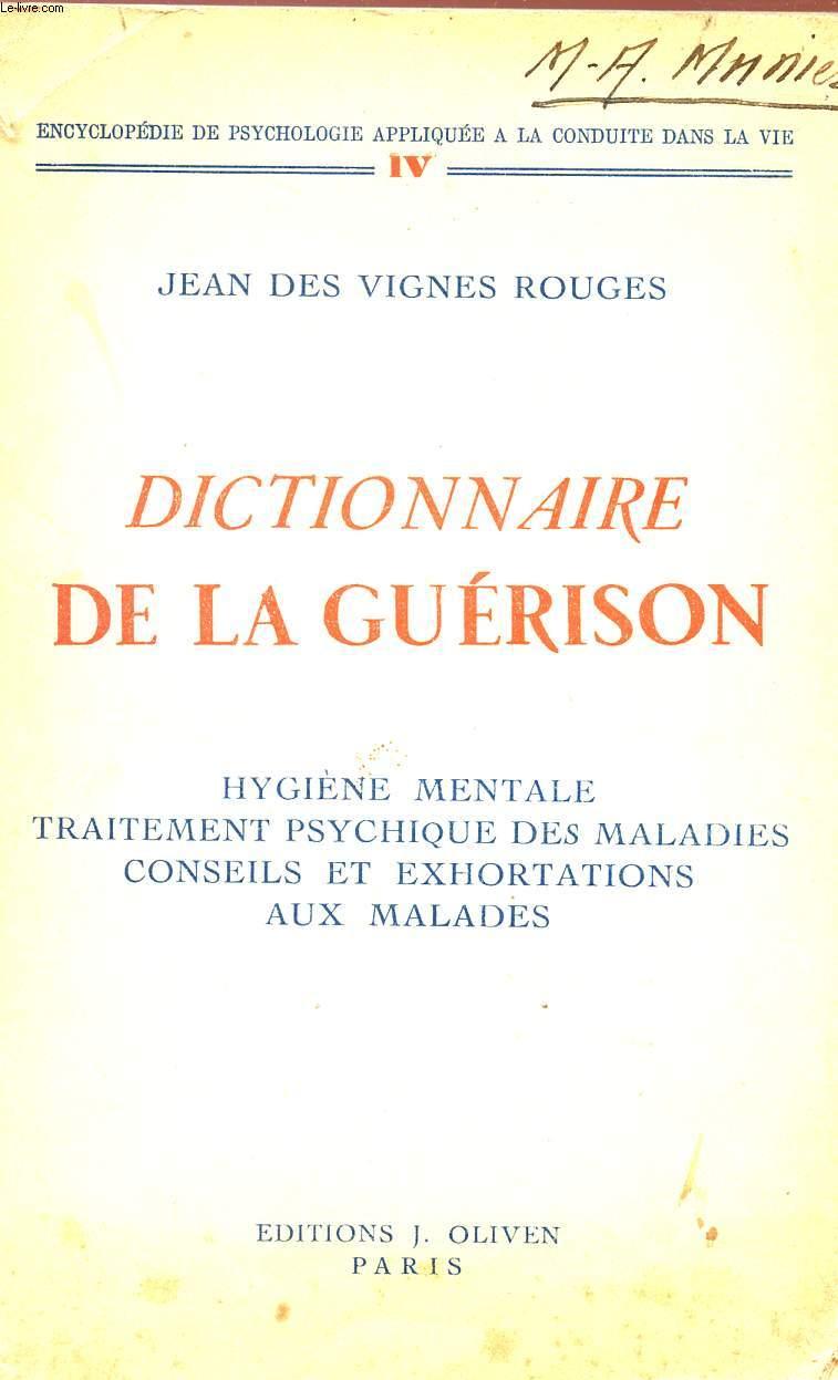 DICTIONNAIRE DE LA GUERISON - HYGIENE MENTALE TRAITEMENT PSYCHIQUE DES MALADIES - COSEILS ET EXHORTATIONS AUX MALADES - ENCYCLOPEDIE DE PSYCHOLOGIE APPLIQUEE A LA CONDUITE DE LA VIE - TOME IV.