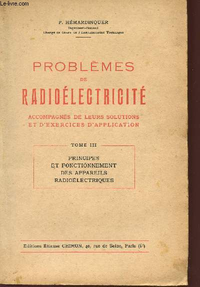 PROBLEMES DE RADIOELECTRICITE - ACCOMPAGNES DE LEURS SOLUTIONS ET D'EXERCICES D'APPLICATION - TOME III - PRINCIPES ET FONCTIONNEMENT DES APPAREILS RADIOELECTRIQUES.