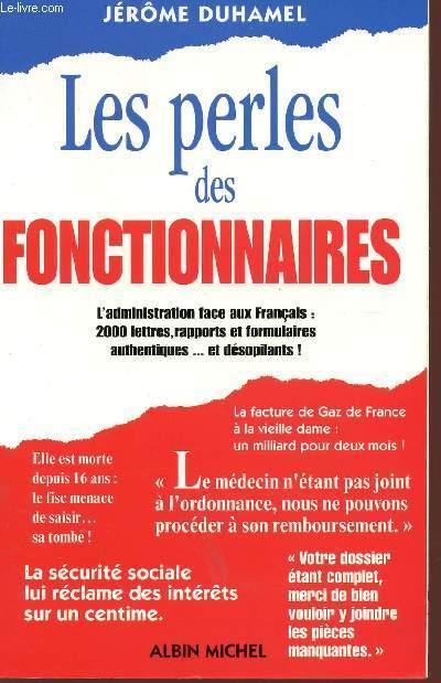 LES PERLES DES FONCTIONNAIRES - L'ADOMINISTRATION FACE AUX FRANCAIS : 2000 LETTRES, RAPPORTS ET FORMULAIRES AUTHENTIQUES... ET DESOPILANTS!.