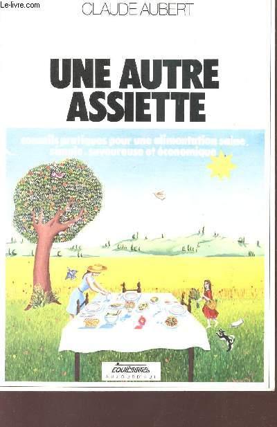 UNE AUTRE ASSIETTE - CONSEILS PRATIQUES POUR UNE ALIMENTATION SAINE, SIMPLE, SAVOUREUSE ET ECONOMIQUE.