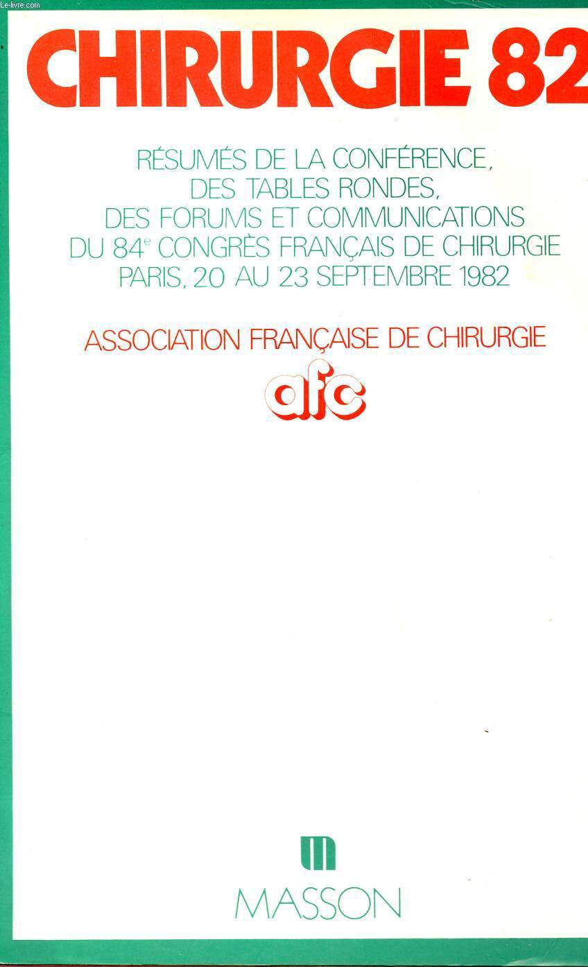 CHIRURGIE 82 - RESUME DE LA CONFERENCE DES TABLES RONDES - DES FORUMS ET COMMUNICATIONS DU 84è, CONGRES FRANCAIS DE CHIRURGIE - PARIS - DU 20 AU 23 SEPTEMBRE 1982.