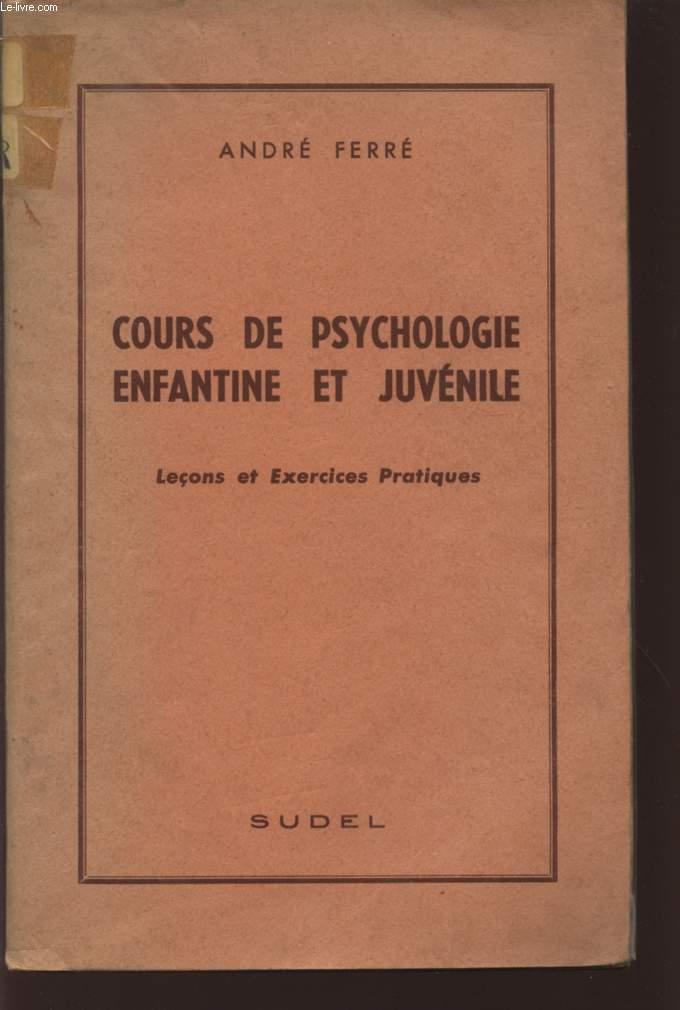 COURS DE PSYCHOLOGIE ENFANTINE ET JUVENILE - LECONS ET EXERCICES PRATIQUES.