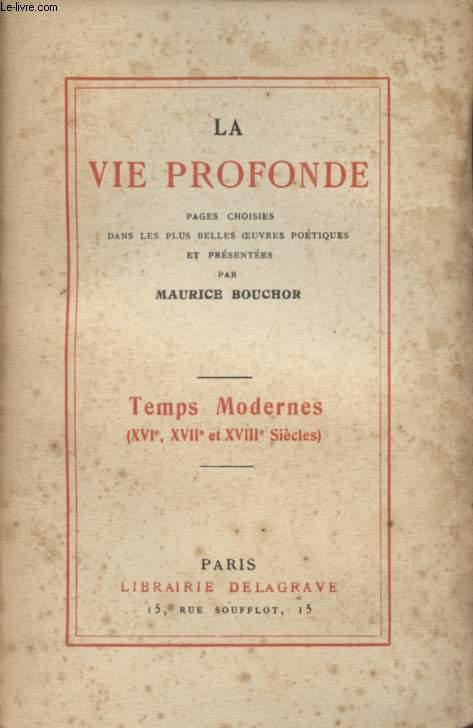LA VIE PROFONDE - PAGES CHOISIES DANS LES PLUS BELLES OEUVRES POETIQUES / TEMPS MODERNE (XVIè, XVIIè et XVIIIè SIECLES).