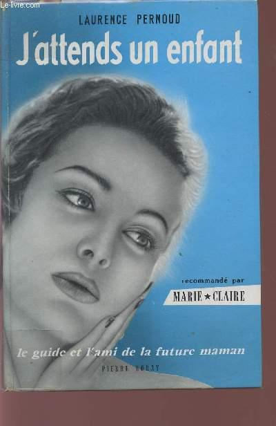 J'ATTENDS UN ENFANT / LE GUIDE ET L'AMI DE LA FUTURE MAMAN / RECOMMANDE PAR MARIE CLAIRE / NEUVIEME EDITION.