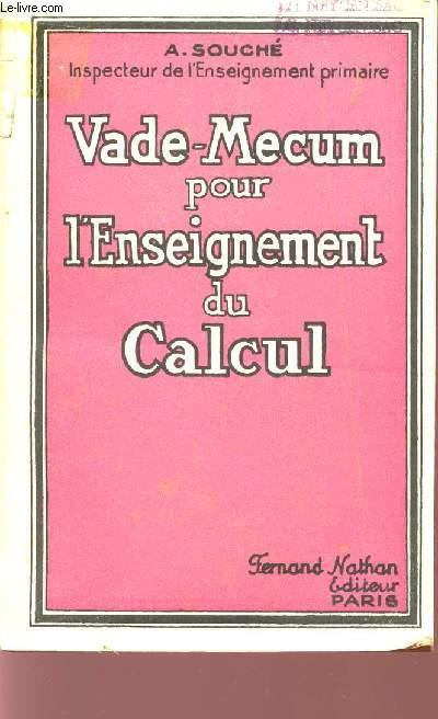 VADE-MECUM POUR L'ENSEIGNEMENT DU CALCUL / LE CALCUL AUX DIVERS COURS DE L'ECOLE PRIMAIRE ELEMENTAIRE - RAPPORTS DE MM. LES INSPECTEURS GENERAUX - L'ETUDE DES PREIMIERES NOTIONS DE CALCUL - LES QUATRE OPERATIONS - LE SYSTEME METRRIQUE - LES FRACTIONS...
