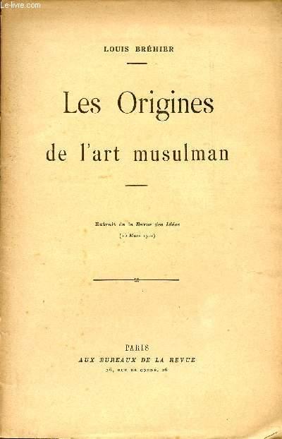 LES ORGINES DE L'ART MUSULMAN / EXTRAIT DE LA REVUE DES IDEES (15 MARS 1910).