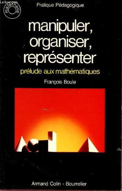 MANIPULER, ORGANISER, REPRESENTER / PRELUDE AUX MATHEMATIQUES / PRATIQUE PEDAGOGIQUE / CLASSES DE MATERNELLE.