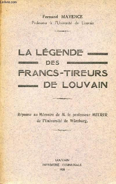LA LEGENDE DES FRANCS-TIREURS DE LOUVAIN / REPONSE AU MEMOIRE DE M. LE PROFESSEUR MEURER DE L'UNIVERSITE DE WURZBURG.