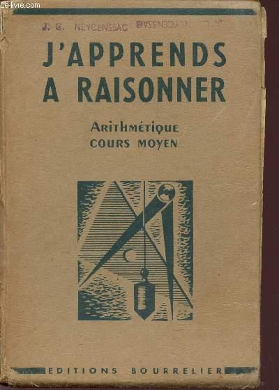 J'APPREND A RAISONNER / ARITHMETIQUE ETABLIE POUR LE COURS MOYEN ET LES CLASSES DE 8è ET 7è DES LYCEES ET COLLEGES - APPLICATION DU PROGRAMME 1945 - EXAMEN D'ENTREE EN 6è.