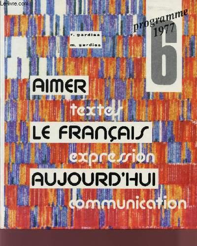 AIMER LE FRANCAIS AUJOURD'HUI / TEXTES - EXPRESSION - COMMUNICATION / PROGRAMME 1977 - CLASSE DE 6è.