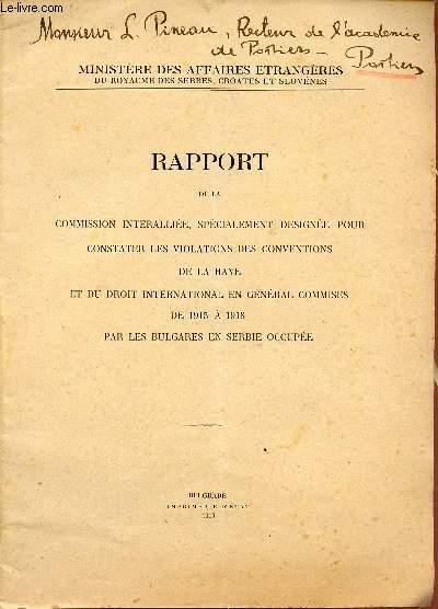 RAPPORT DE LA COMMISSION INTERALLIEE, SPECIALEMENT DESIGNEE POUR CONSTATER LES VIOLATIONS DES CONVENTIONS DE LA HAYE ET DU DROIT INTERNATIONAL EN GENERAL COMMISES DE 1915 A 1918 PAR LES BULGARES EN SERBIE OCCUPEE.