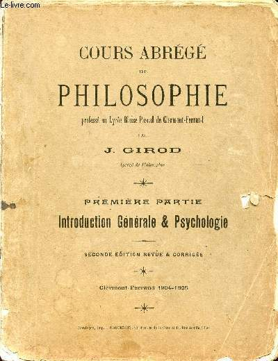 COURS ABREGE DE PHILOSOPHE / PREMIERE PARTIE : INTRODCUTION GENERALE ET PSYCHOLOGIE / DEUXIEME PARTIE : LOGIQUE (PHILOSOPHIE SCIENTIFIQUE) / CINQUIEME PARTIE : HISTOIRE DE LA PHILOSOPHIE.