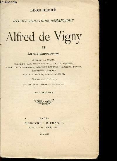 ALFRED DE VIGNY - VOLUME II - LA VIE AMOUREUSE : SA MERE - SA FEMME - DELPHINE GAY - MARIE DURVAL - CAMILLA MAUNOIR - MARIE DE CLEREMBAULT - DELPHINE BERNARD - CLOTHILDE BUSONI - HENRIETTE CORRAN - AUGUSTA HOLMES - LOUISE ANCELOT...